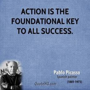 Pablo Picasso - Action is the foundational key to all success.
