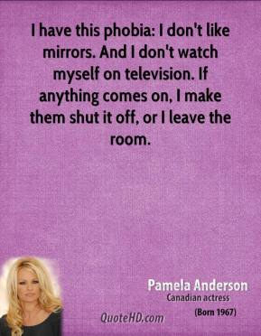 Pamela Anderson - I have this phobia: I don't like mirrors. And I don't watch myself on television. If anything comes on, I make them shut it off, or I leave the room.