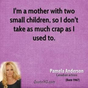 Pamela Anderson - I'm a mother with two small children, so I don't take as much crap as I used to.
