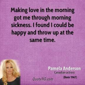 Making love in the morning got me through morning sickness. I found I could be happy and throw up at the same time.