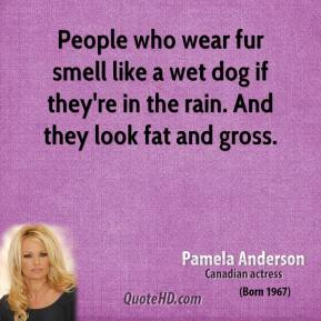 Pamela Anderson - People who wear fur smell like a wet dog if they're in the rain. And they look fat and gross.