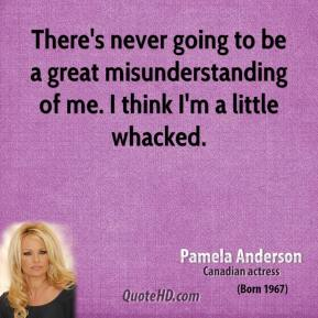 There's never going to be a great misunderstanding of me. I think I'm a little whacked.