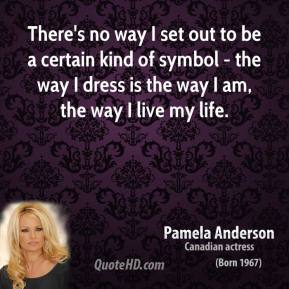 There's no way I set out to be a certain kind of symbol - the way I dress is the way I am, the way I live my life.