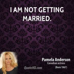 Pamela Anderson  - I am NOT getting married.