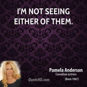 Pamela Anderson  - I'm not seeing either of them.