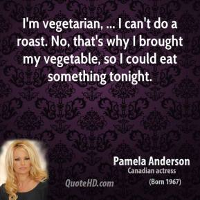 I'm vegetarian, ... I can't do a roast. No, that's why I brought my vegetable, so I could eat something tonight.