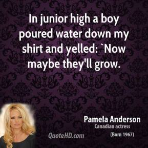 In junior high a boy poured water down my shirt and yelled: `Now maybe they'll grow.