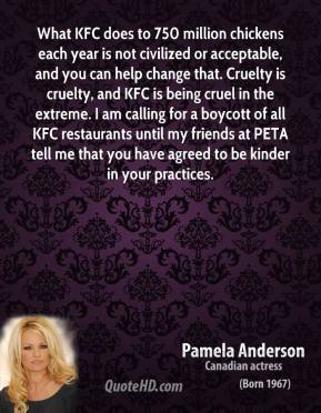 Pamela Anderson  - What KFC does to 750 million chickens each year is not civilized or acceptable, and you can help change that. Cruelty is cruelty, and KFC is being cruel in the extreme. I am calling for a boycott of all KFC restaurants until my friends at PETA tell me that you have agreed to be kinder in your practices.