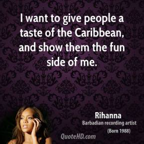 I want to give people a taste of the Caribbean, and show them the fun side of me.