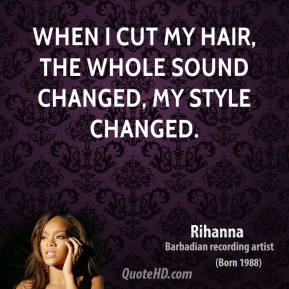 When I cut my hair, the whole sound changed, my style changed.