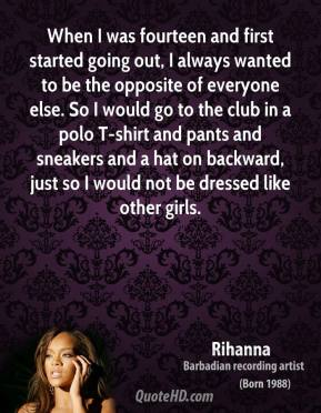 Rihanna - When I was fourteen and first started going out, I always wanted to be the opposite of everyone else. So I would go to the club in a polo T-shirt and pants and sneakers and a hat on backward, just so I would not be dressed like other girls.