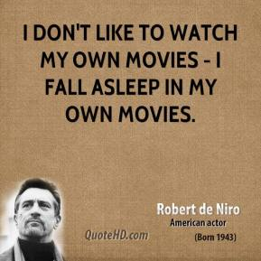 Robert De Niro - I don't like to watch my own movies - I fall asleep in my own movies.