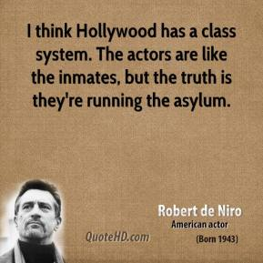 I think Hollywood has a class system. The actors are like the inmates, but the truth is they're running the asylum.
