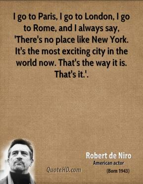 I go to Paris, I go to London, I go to Rome, and I always say, 'There's no place like New York. It's the most exciting city in the world now. That's the way it is. That's it.'.