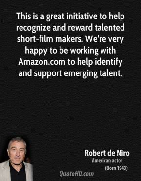 Robert de Niro  - This is a great initiative to help recognize and reward talented short-film makers. We're very happy to be working with Amazon.com to help identify and support emerging talent.