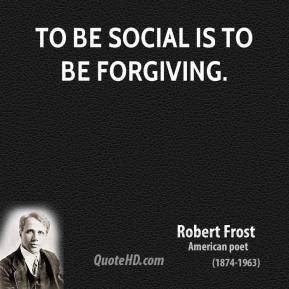 Robert Frost - To be social is to be forgiving.