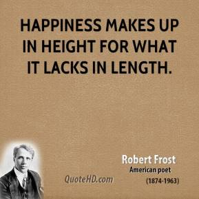 Robert Frost - Happiness makes up in height for what it lacks in length.