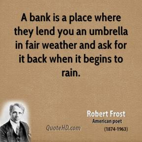 Robert Frost - A bank is a place where they lend you an umbrella in fair weather and ask for it back when it begins to rain.