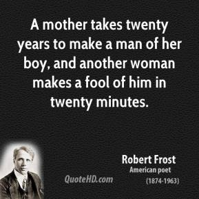 Robert Frost - A mother takes twenty years to make a man of her boy, and another woman makes a fool of him in twenty minutes.