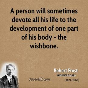 Robert Frost - A person will sometimes devote all his life to the development of one part of his body - the wishbone.