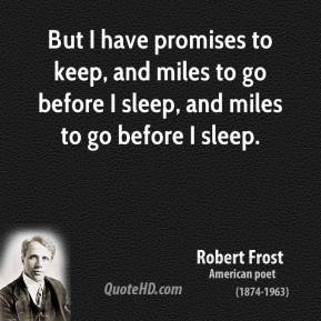 Robert Frost - But I have promises to keep, and miles to go before I sleep, and miles to go before I sleep.