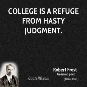Robert Frost - College is a refuge from hasty judgment.
