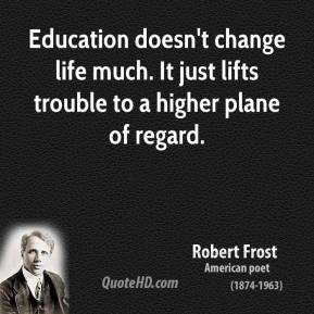 Robert Frost - Education doesn't change life much. It just lifts trouble to a higher plane of regard.