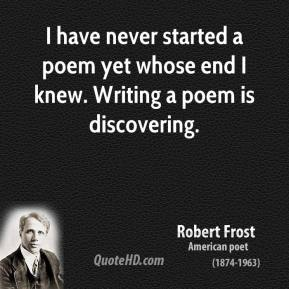 Robert Frost - I have never started a poem yet whose end I knew. Writing a poem is discovering.
