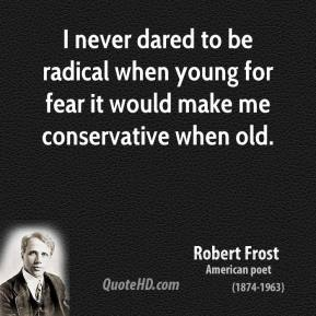 Robert Frost - I never dared to be radical when young for fear it would make me conservative when old.