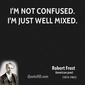 Robert Frost - I'm not confused. I'm just well mixed.