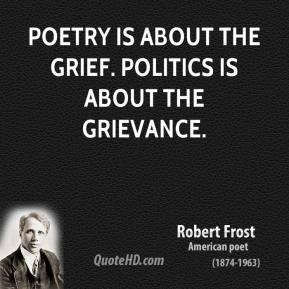 Robert Frost - Poetry is about the grief. Politics is about the grievance.