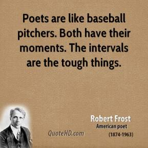 Robert Frost - Poets are like baseball pitchers. Both have their moments. The intervals are the tough things.