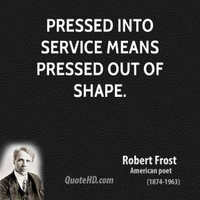 Robert Frost - Pressed into service means pressed out of shape.