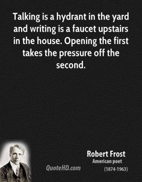 Robert Frost - Talking is a hydrant in the yard and writing is a faucet upstairs in the house. Opening the first takes the pressure off the second.