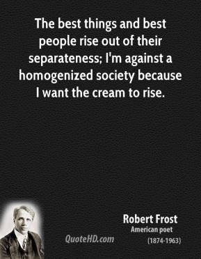 Robert Frost - The best things and best people rise out of their separateness; I'm against a homogenized society because I want the cream to rise.