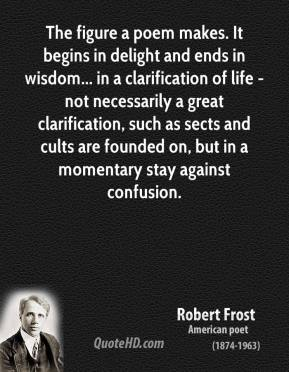 Robert Frost - The figure a poem makes. It begins in delight and ends in wisdom... in a clarification of life - not necessarily a great clarification, such as sects and cults are founded on, but in a momentary stay against confusion.