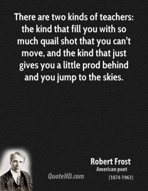 Robert Frost - There are two kinds of teachers: the kind that fill you with so much quail shot that you can't move, and the kind that just gives you a little prod behind and you jump to the skies.