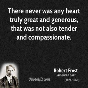 Robert Frost - There never was any heart truly great and generous, that was not also tender and compassionate.