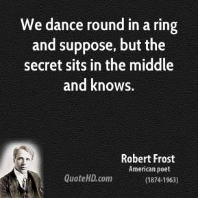 We dance round in a ring and suppose, but the secret sits in the middle and knows.