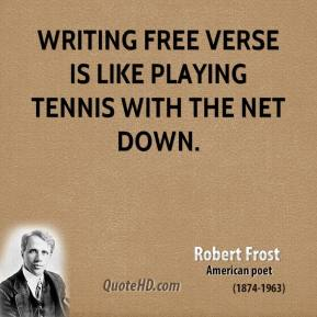 Robert Frost - Writing free verse is like playing tennis with the net down.