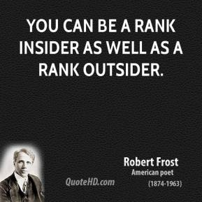 Robert Frost - You can be a rank insider as well as a rank outsider.