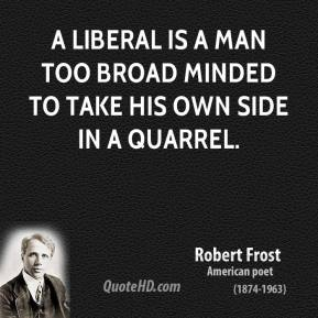Robert Frost  - A liberal is a man too broad minded to take his own side in a quarrel.