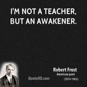 I'm not a teacher, but an awakener.