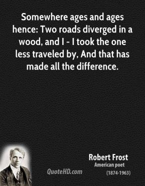 Robert Frost  - Somewhere ages and ages hence: Two roads diverged in a wood, and I - I took the one less traveled by, And that has made all the difference.