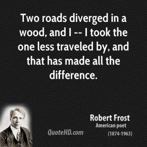 Robert Frost  - Two roads diverged in a wood, and I -- I took the one less traveled by, and that has made all the difference.