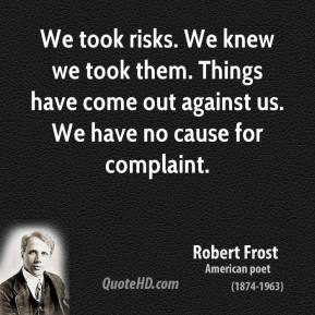 Robert Frost  - We took risks. We knew we took them. Things have come out against us. We have no cause for complaint.