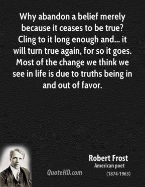 Robert Frost  - Why abandon a belief merely because it ceases to be true? Cling to it long enough and... it will turn true again, for so it goes. Most of the change we think we see in life is due to truths being in and out of favor.