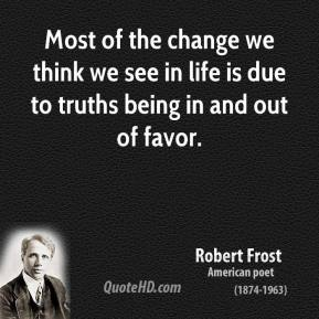 Robert Frost - Most of the change we think we see in life is due to truths being in and out of favor.