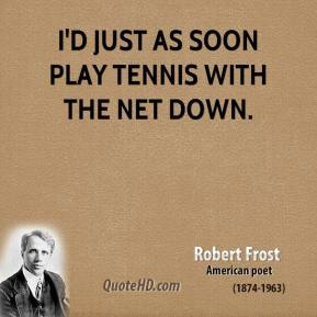 Robert Frost - I'd just as soon play tennis with the net down.