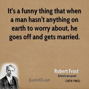 Robert Frost - It's a funny thing that when a man hasn't anything on earth to worry about, he goes off and gets married.